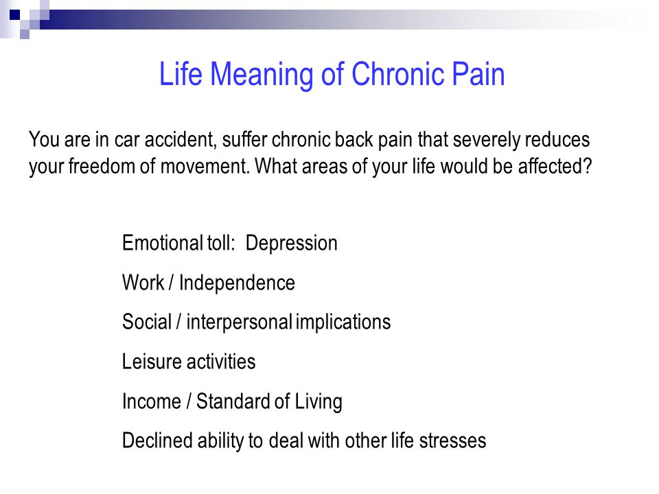 Life Meaning of Chronic Pain Emotional toll: Depression Work / Independence Social / interpersonal implications Leisure activities Income / Standard of Living Declined ability to deal with other life stresses You are in car accident, suffer chronic back pain that severely reduces your freedom of movement.