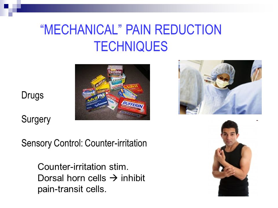 Drugs Surgery Sensory Control: Counter-irritation MECHANICAL PAIN REDUCTION TECHNIQUES Counter-irritation stim.