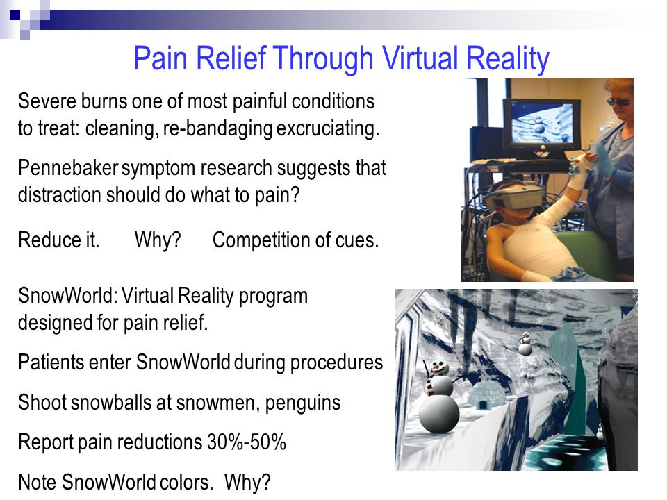 Pain Relief Through Virtual Reality Severe burns one of most painful conditions to treat: cleaning, re-bandaging excruciating.