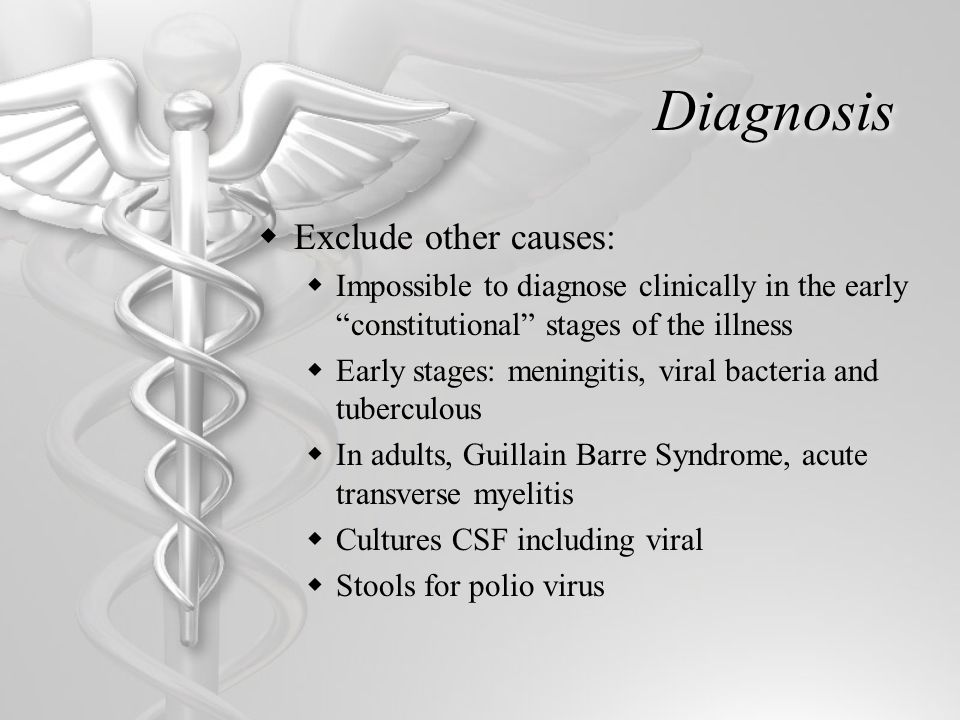 Diagnosis  Exclude other causes:  Impossible to diagnose clinically in the early constitutional stages of the illness  Early stages: meningitis, viral bacteria and tuberculous  In adults, Guillain Barre Syndrome, acute transverse myelitis  Cultures CSF including viral  Stools for polio virus