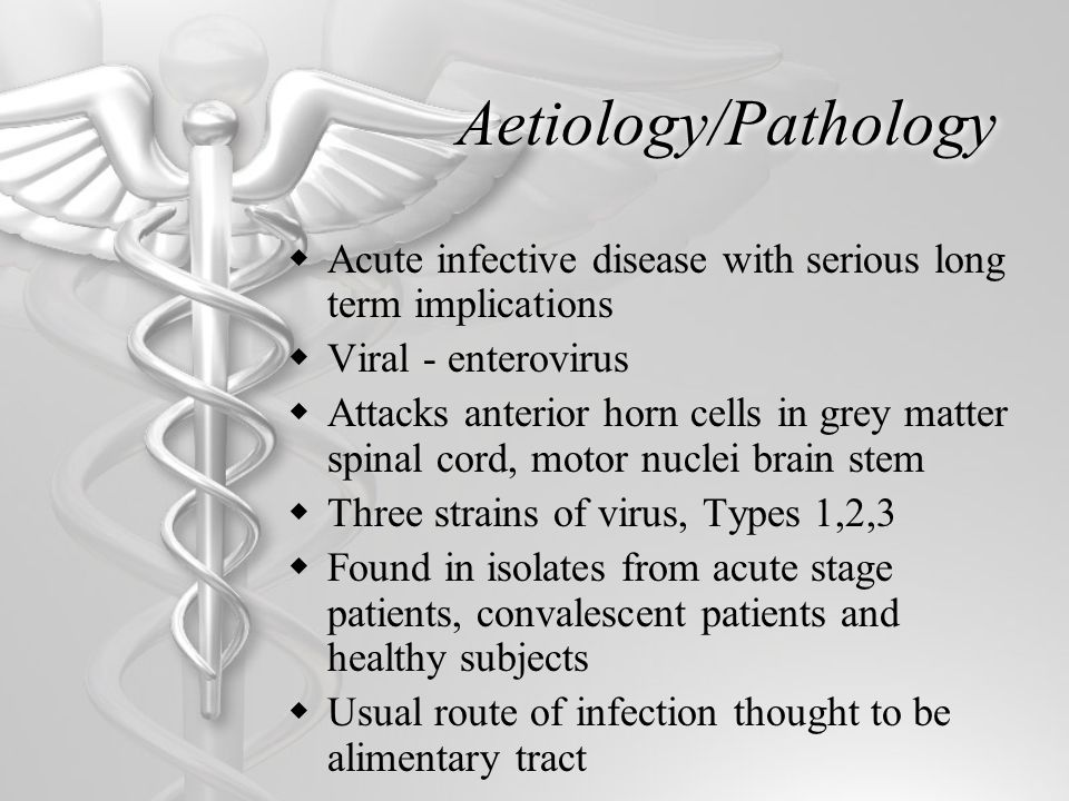 Aetiology/Pathology  Acute infective disease with serious long term implications  Viral - enterovirus  Attacks anterior horn cells in grey matter spinal cord, motor nuclei brain stem  Three strains of virus, Types 1,2,3  Found in isolates from acute stage patients, convalescent patients and healthy subjects  Usual route of infection thought to be alimentary tract