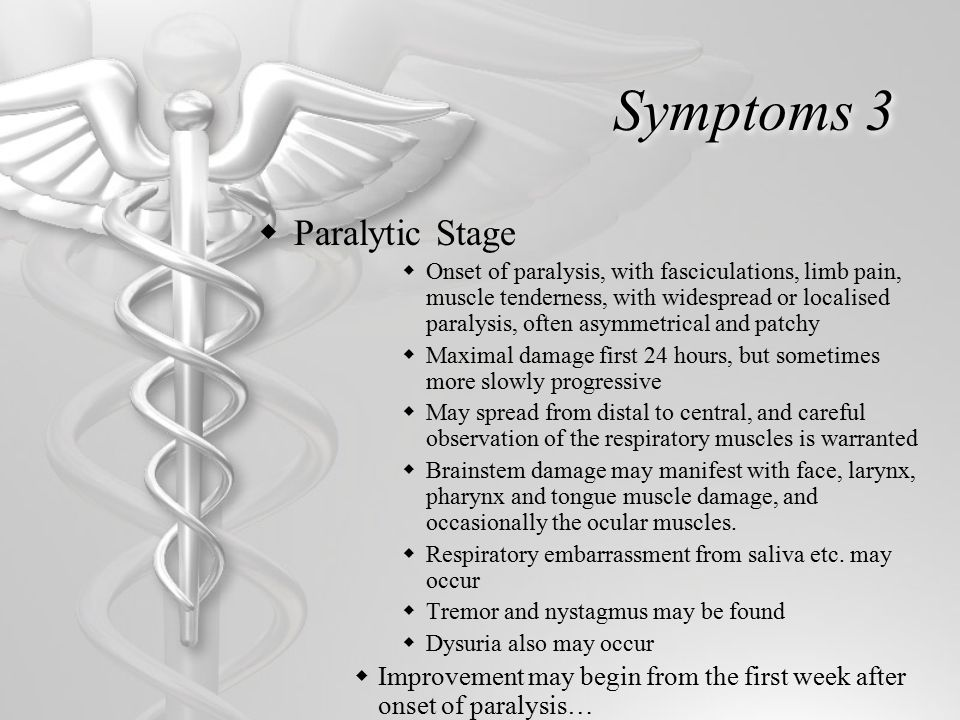Symptoms 3  Paralytic Stage  Onset of paralysis, with fasciculations, limb pain, muscle tenderness, with widespread or localised paralysis, often asymmetrical and patchy  Maximal damage first 24 hours, but sometimes more slowly progressive  May spread from distal to central, and careful observation of the respiratory muscles is warranted  Brainstem damage may manifest with face, larynx, pharynx and tongue muscle damage, and occasionally the ocular muscles.