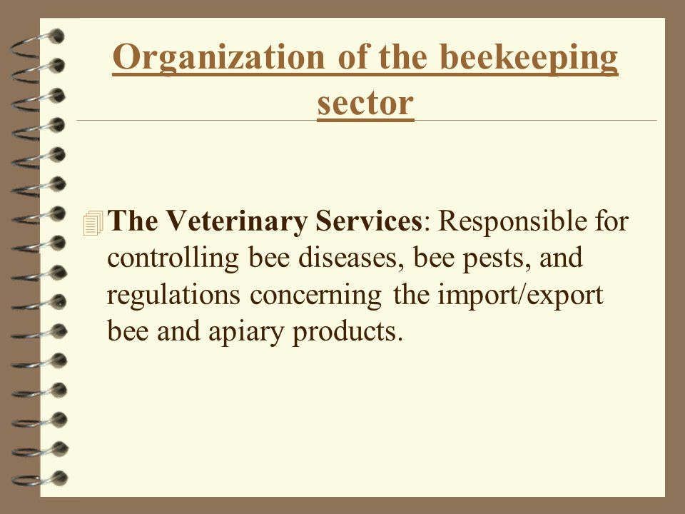 Organization of the beekeeping sector The industry is organized and administered by a number of institutions: 4 The Department of Beekeeping in the Ministry of Agriculture: Responsible for training beekeepers, helping to solve problems in the field, transmitting new research and information and participation in new field trials and development of new breeds.
