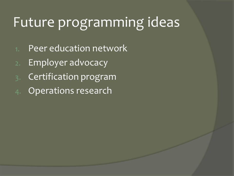 Future programming ideas 1. Peer education network 2. Employer advocacy 3. Certification program 4. Operations research