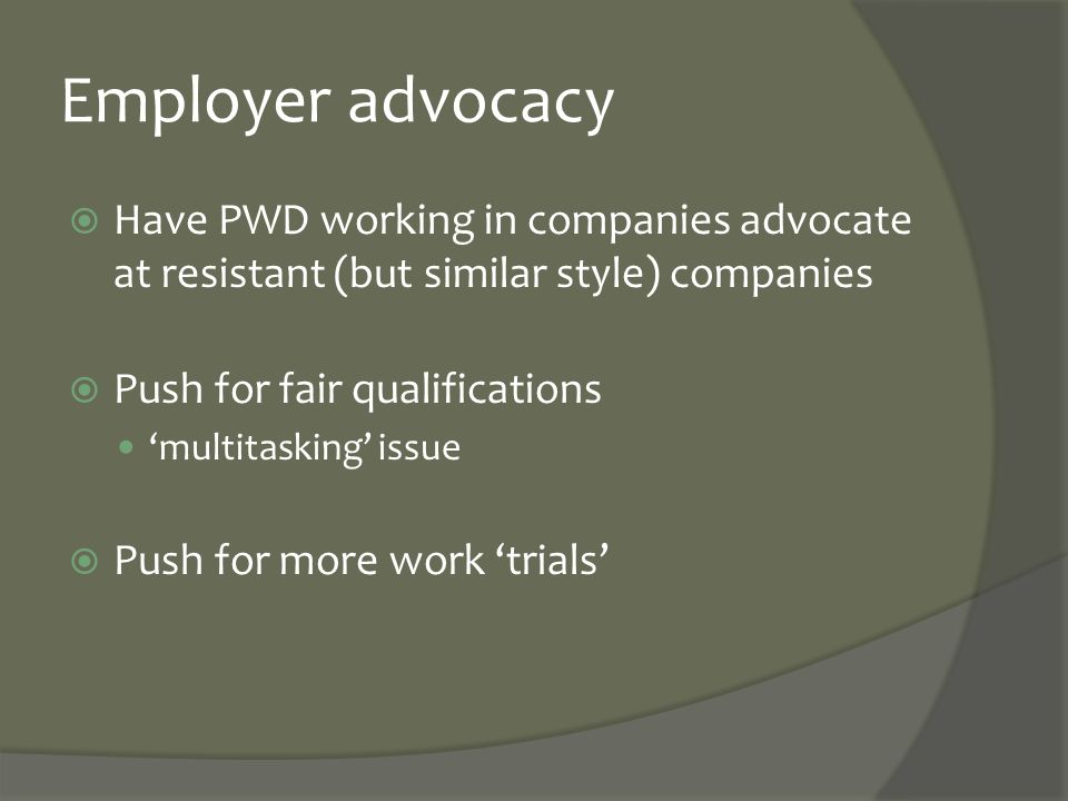 Employer advocacy  Have PWD working in companies advocate at resistant (but similar style) companies  Push for fair qualifications 'multitasking' is