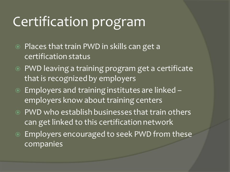Certification program  Places that train PWD in skills can get a certification status  PWD leaving a training program get a certificate that is reco