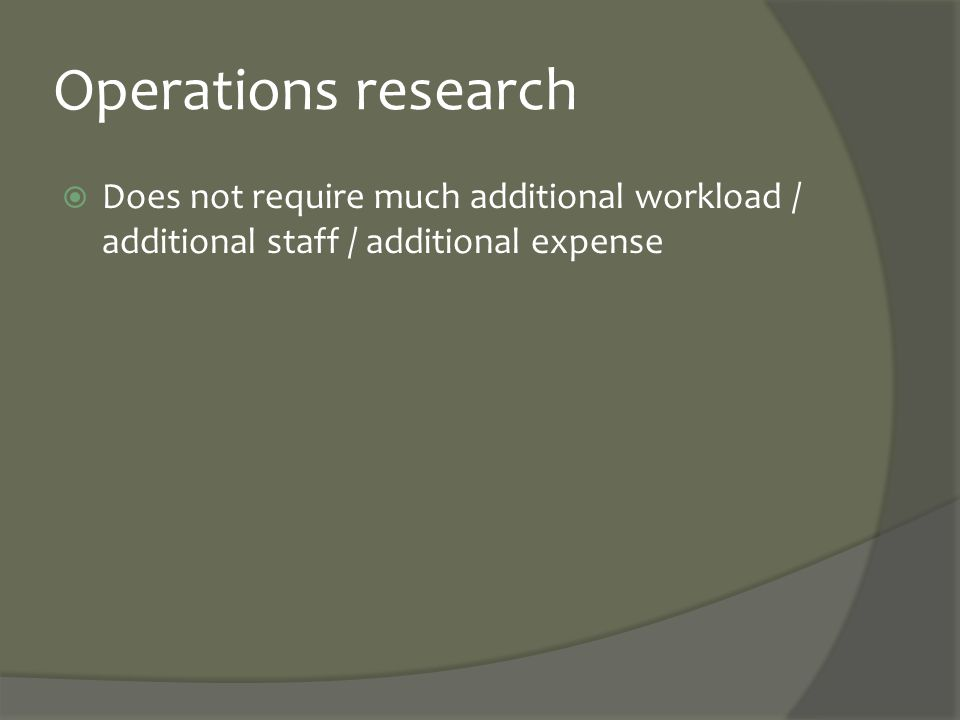 Operations research  Does not require much additional workload / additional staff / additional expense
