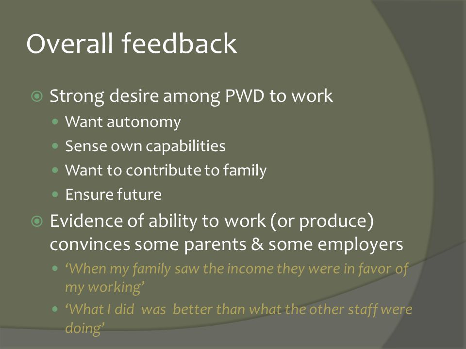 Overall feedback  Strong desire among PWD to work Want autonomy Sense own capabilities Want to contribute to family Ensure future  Evidence of abili