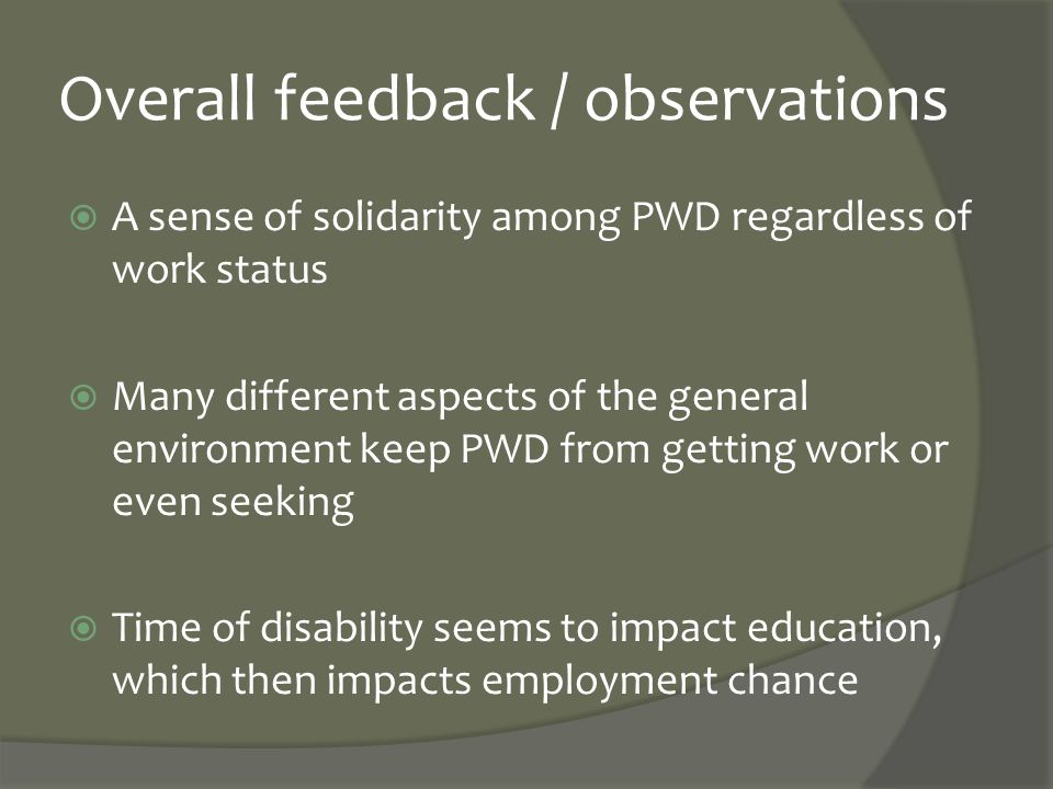 Overall feedback / observations  A sense of solidarity among PWD regardless of work status  Many different aspects of the general environment keep P