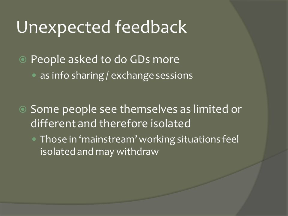 Unexpected feedback  People asked to do GDs more as info sharing / exchange sessions  Some people see themselves as limited or different and therefo