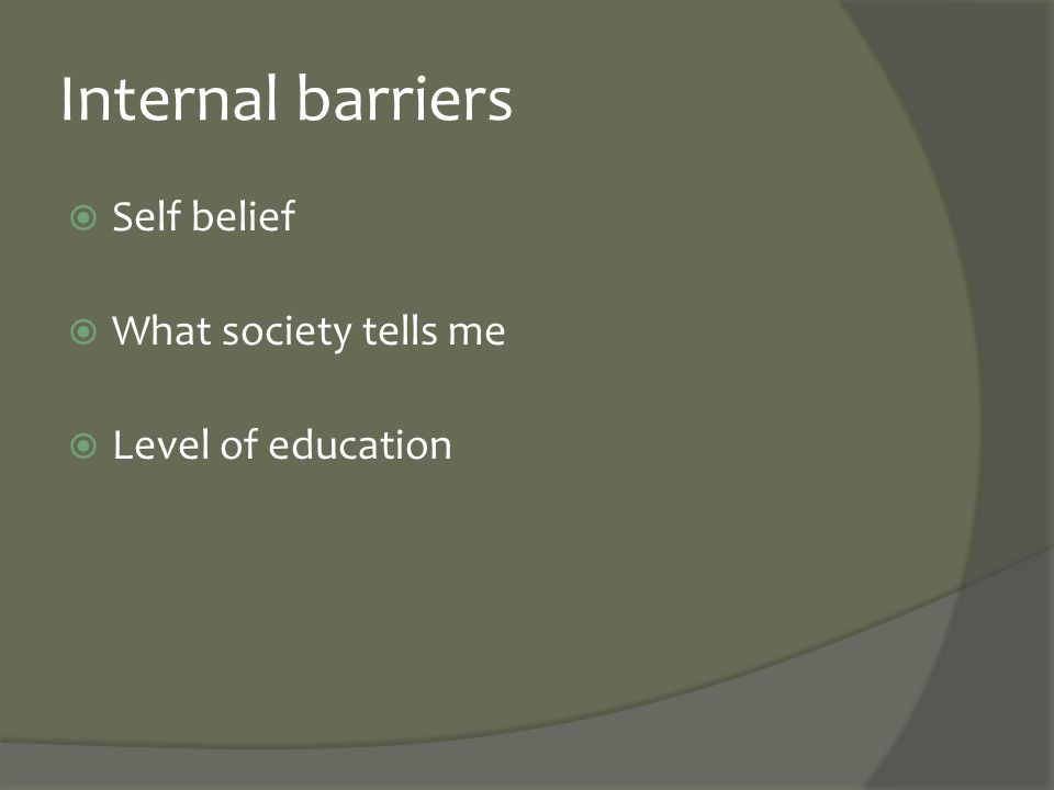 Internal barriers  Self belief  What society tells me  Level of education