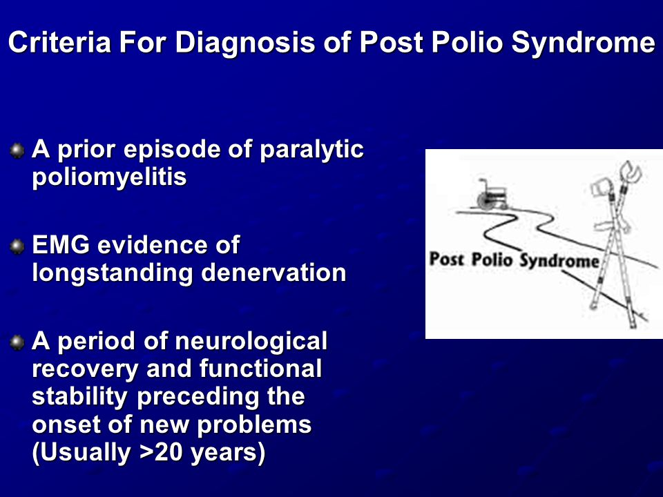 Criteria For Diagnosis of Post Polio Syndrome A prior episode of paralytic poliomyelitis EMG evidence of longstanding denervation A period of neurological recovery and functional stability preceding the onset of new problems (Usually >20 years)