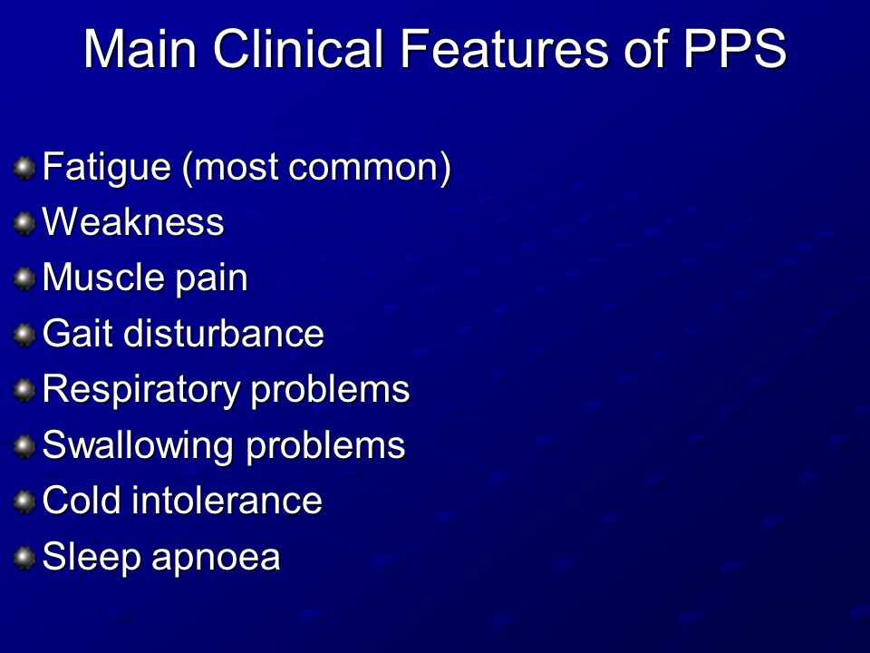 Main Clinical Features of PPS Fatigue (most common) Weakness Muscle pain Gait disturbance Respiratory problems Swallowing problems Cold intolerance Sleep apnoea
