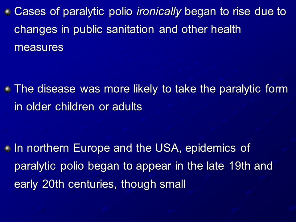 Cases of paralytic polio ironically began to rise due to changes in public sanitation and other health measures The disease was more likely to take the paralytic form in older children or adults In northern Europe and the USA, epidemics of paralytic polio began to appear in the late 19th and early 20th centuries, though small