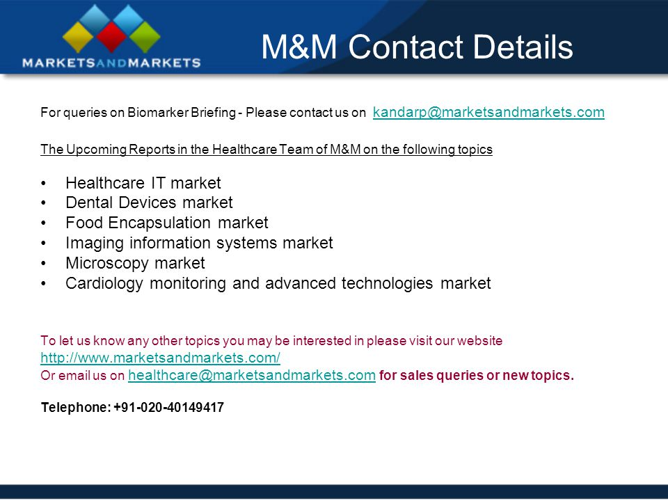M&M Contact Details For queries on Biomarker Briefing - Please contact us on kandarp@marketsandmarkets.com kandarp@marketsandmarkets.com The Upcoming Reports in the Healthcare Team of M&M on the following topics Healthcare IT market Dental Devices market Food Encapsulation market Imaging information systems market Microscopy market Cardiology monitoring and advanced technologies market To let us know any other topics you may be interested in please visit our website http://www.marketsandmarkets.com/ Or email us on healthcare@marketsandmarkets.com for sales queries or new topics.