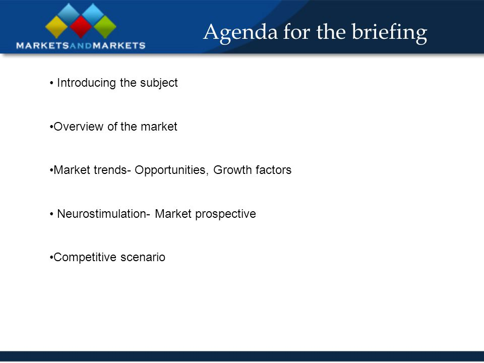 Agenda for the briefing Introducing the subject Overview of the market Market trends- Opportunities, Growth factors Neurostimulation- Market prospective Competitive scenario