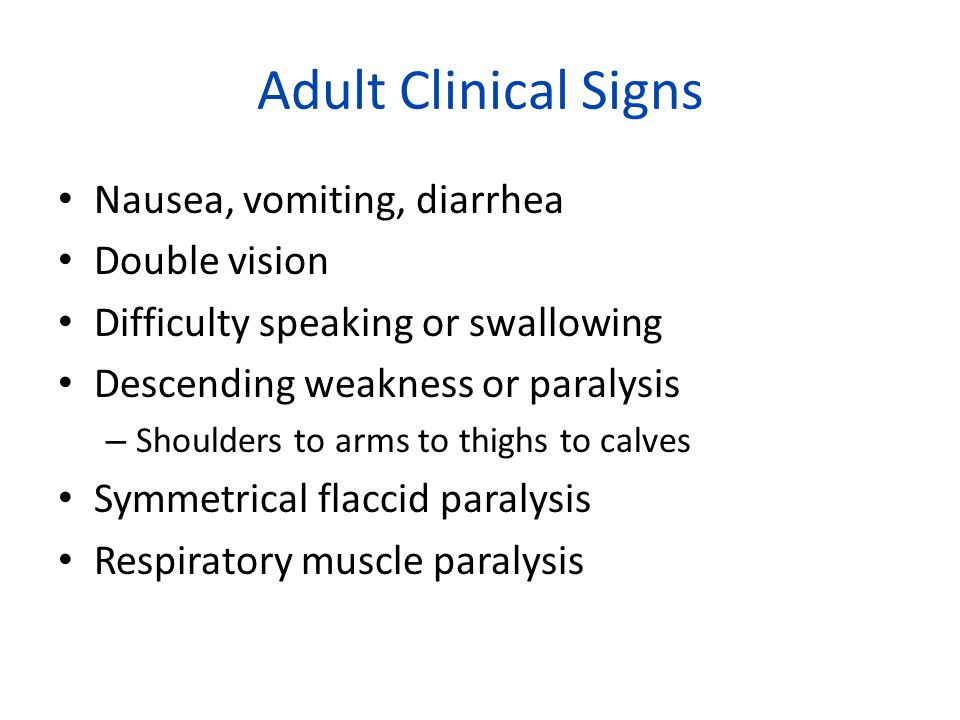 Adult Clinical Signs Nausea, vomiting, diarrhea Double vision Difficulty speaking or swallowing Descending weakness or paralysis – Shoulders to arms to thighs to calves Symmetrical flaccid paralysis Respiratory muscle paralysis