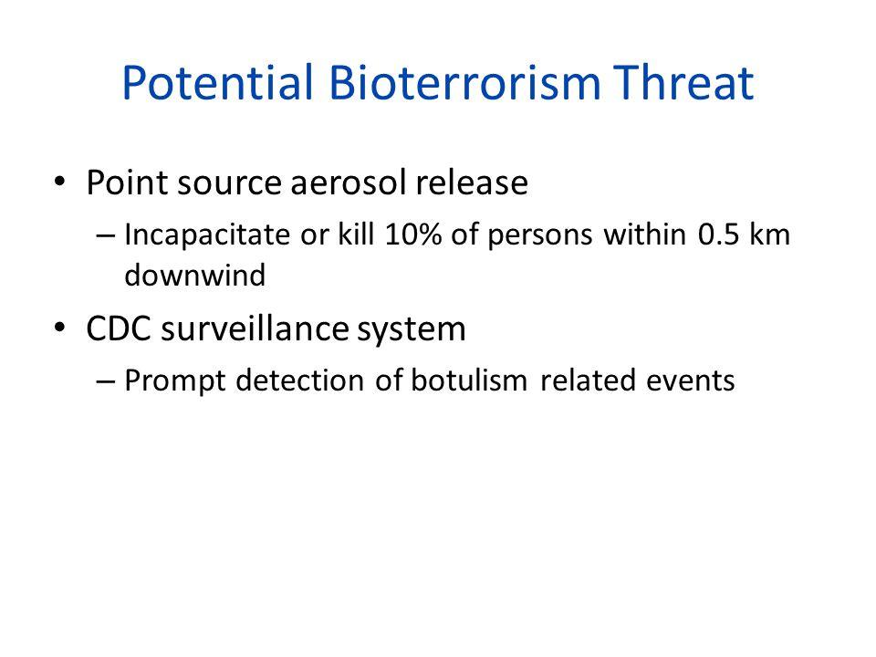 Potential Bioterrorism Threat Point source aerosol release – Incapacitate or kill 10% of persons within 0.5 km downwind CDC surveillance system – Prompt detection of botulism related events