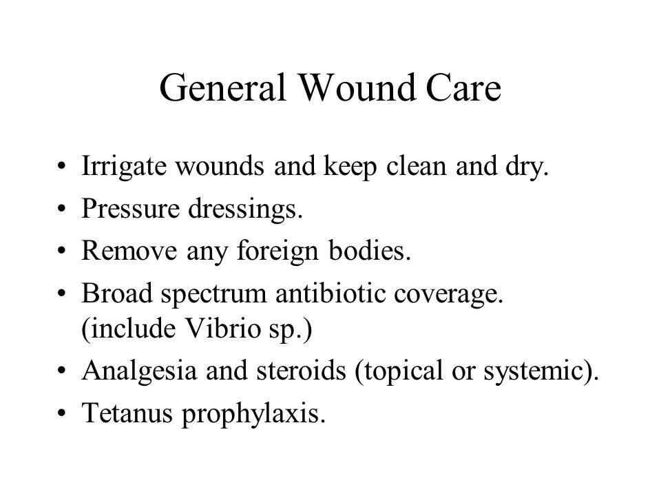 General Wound Care Irrigate wounds and keep clean and dry. Pressure dressings. Remove any foreign bodies. Broad spectrum antibiotic coverage. (include