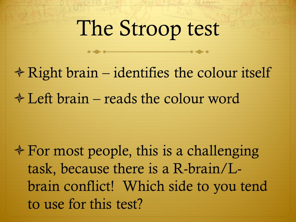 The Stroop test  Right brain – identifies the colour itself  Left brain – reads the colour word  For most people, this is a challenging task, because there is a R-brain/L- brain conflict.