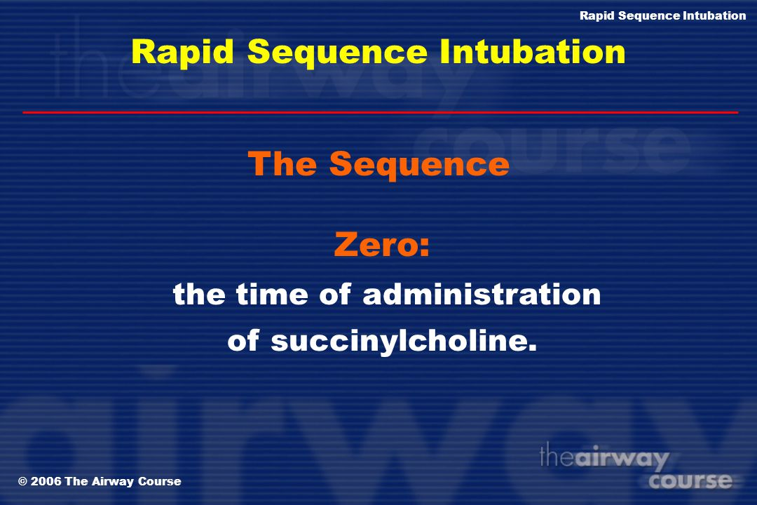 © 2006 The Airway Course Rapid Sequence Intubation The Seven Ps of RSI P reparation P reoxygenation P retreatment P aralysis with induction P rotectio