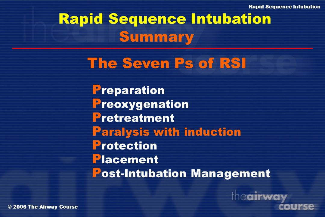 © 2006 The Airway Course Rapid Sequence Intubation Zero + 90 seconds Post-intubation Management The Sequence Secure tube Chest x-ray Long acting sedat