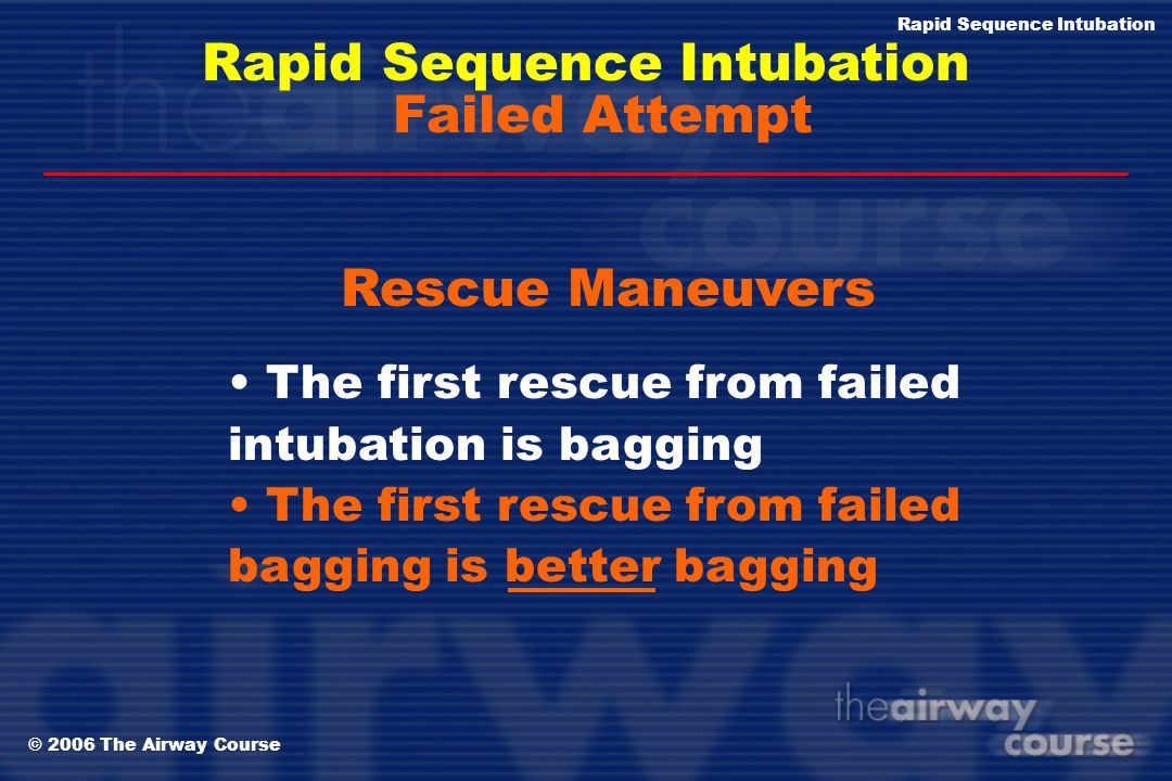 © 2006 The Airway Course Rapid Sequence Intubation Failed Attempt bag/mask ventilation think about the six attributes:  operator  optimum sniff posi