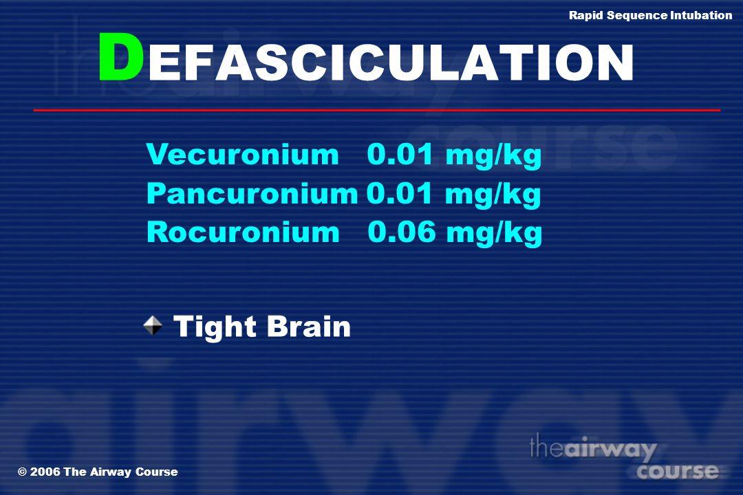 © 2006 The Airway Course Rapid Sequence Intubation D EFASCICULATION Vecuronium 0.01 mg/kg Pancuronium 0.01 mg/kg Rocuronium 0.06 mg/kg Intracranial hy