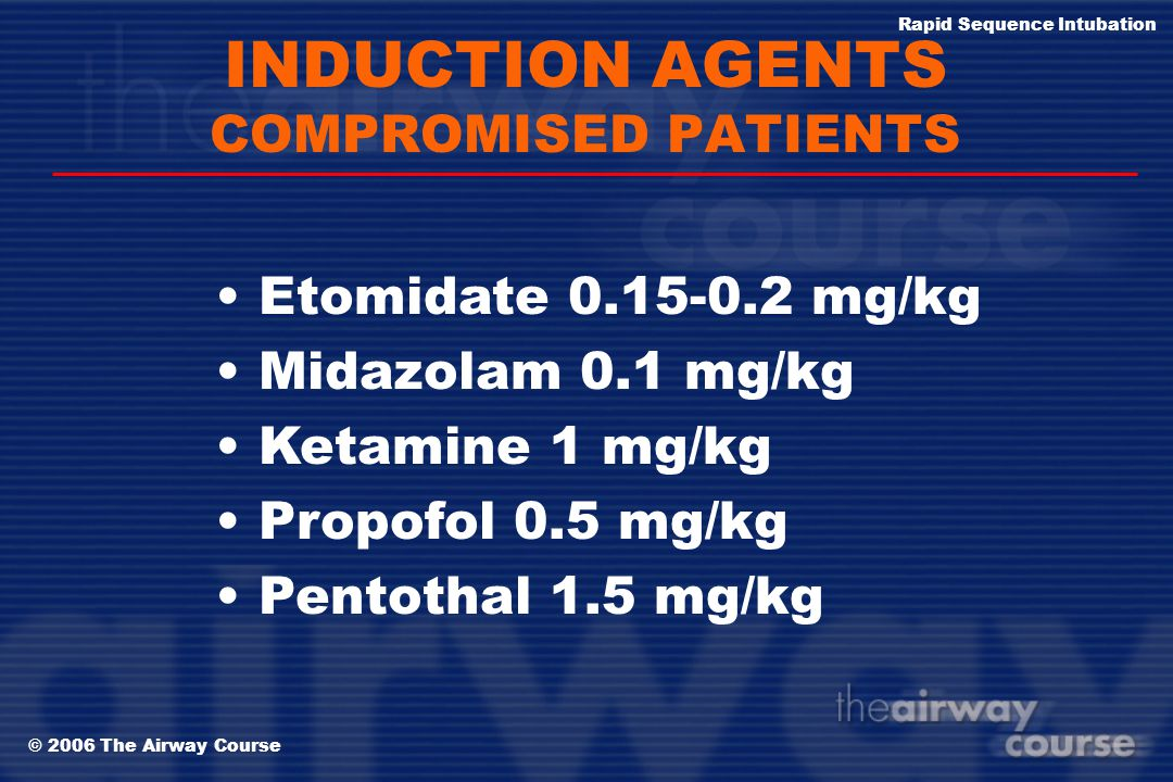 © 2006 The Airway Course Rapid Sequence Intubation INDUCTION AGENTS HEALTHY, STABLE PATIENTS Etomidate 0.3 mg/kg Midazolam 0.3 mg/kg Ketamine 1.5 mg/k
