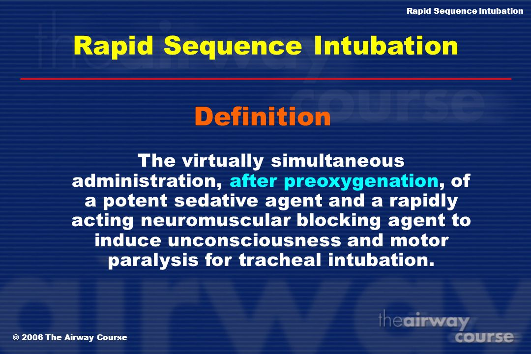 © 2006 The Airway Course Rapid Sequence Intubation Definition The virtually simultaneous administration, after preoxygenation, of a potent sedative ag