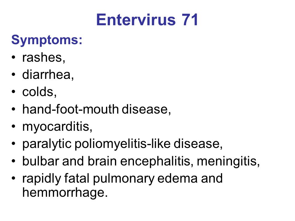 Entervirus 71 Symptoms: rashes, diarrhea, colds, hand-foot-mouth disease, myocarditis, paralytic poliomyelitis-like disease, bulbar and brain encephal