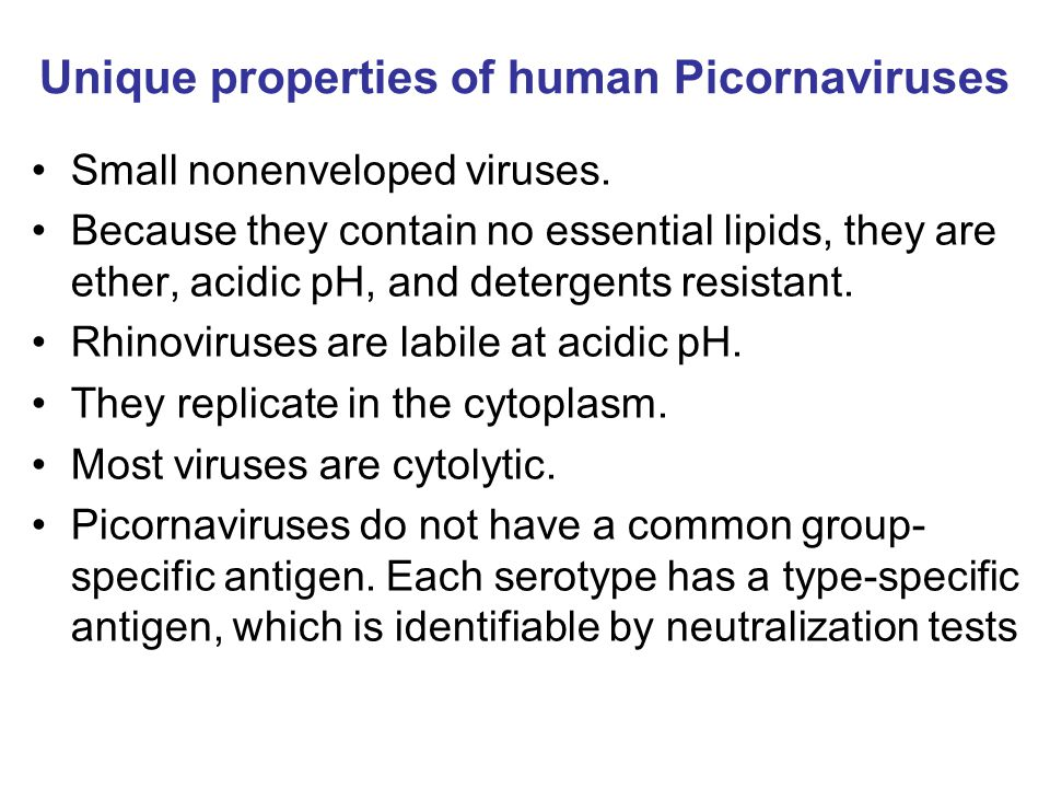 Unique properties of human Picornaviruses Small nonenveloped viruses. Because they contain no essential lipids, they are ether, acidic pH, and deterge
