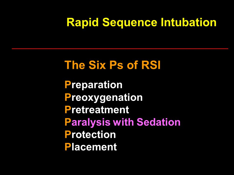 Rapid Sequence Intubation The Six Ps of RSI Preparation Preoxygenation Pretreatment Paralysis with Sedation Protection Placement