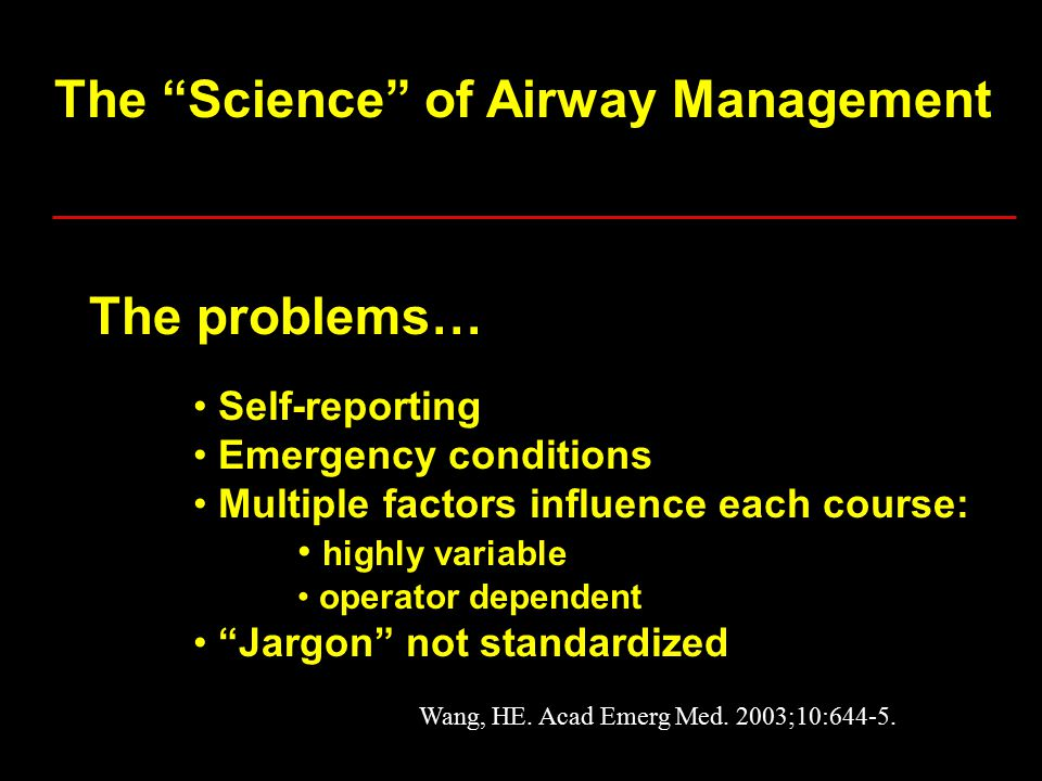 The Science of Airway Management The problems… Self-reporting Emergency conditions Multiple factors influence each course: highly variable operator dependent Jargon not standardized Wang, HE.