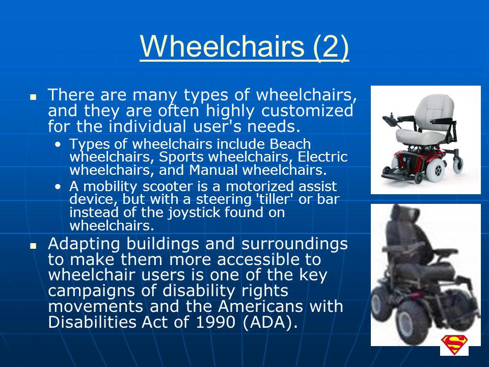 Wheelchairs (2) There are many types of wheelchairs, and they are often highly customized for the individual user's needs. Types of wheelchairs includ