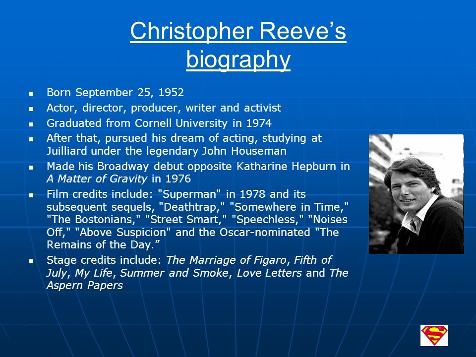 Christopher Reeve's biography Born September 25, 1952 Actor, director, producer, writer and activist Graduated from Cornell University in 1974 After t