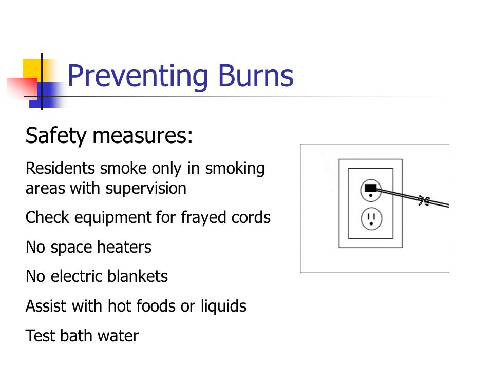 Preventing Burns Safety measures: Residents smoke only in smoking areas with supervision Check equipment for frayed cords No space heaters No electric blankets Assist with hot foods or liquids Test bath water