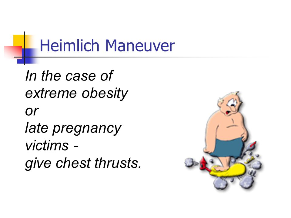Heimlich Maneuver In the case of extreme obesity or late pregnancy victims - give chest thrusts.