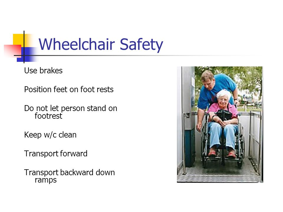 Wheelchair Safety Use brakes Position feet on foot rests Do not let person stand on footrest Keep w/c clean Transport forward Transport backward down ramps