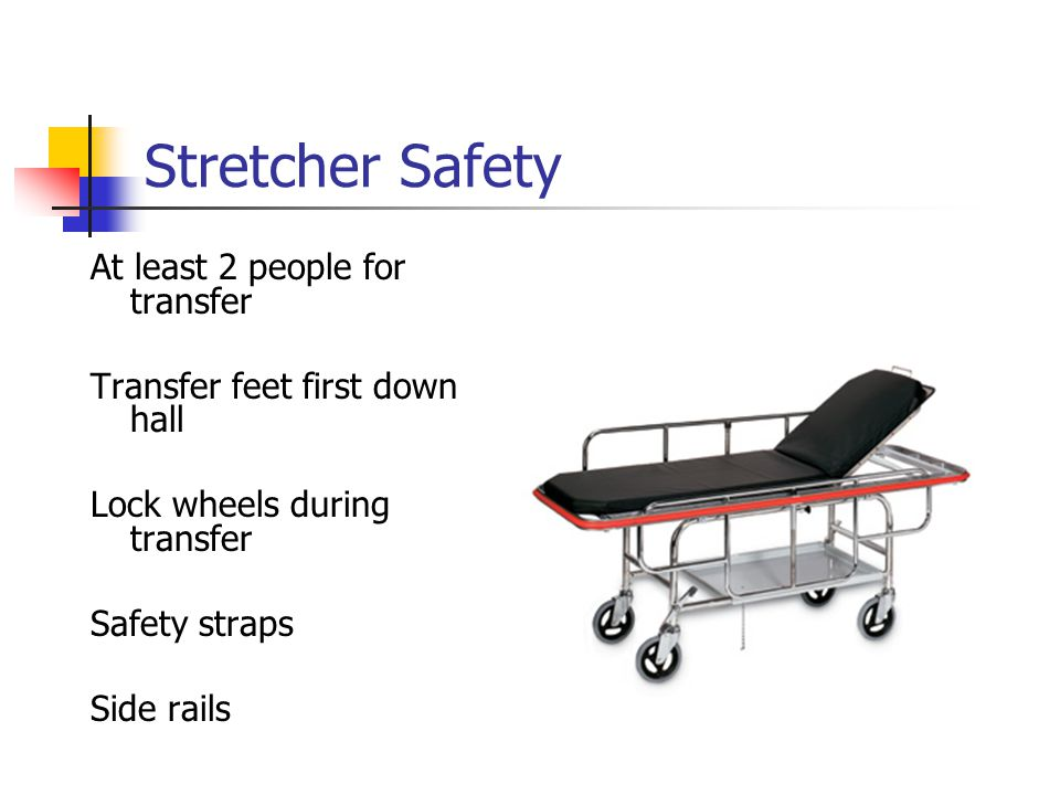 Stretcher Safety At least 2 people for transfer Transfer feet first down hall Lock wheels during transfer Safety straps Side rails