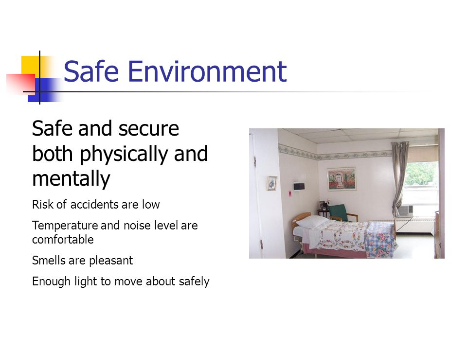 Safe Environment Safe and secure both physically and mentally Risk of accidents are low Temperature and noise level are comfortable Smells are pleasant Enough light to move about safely