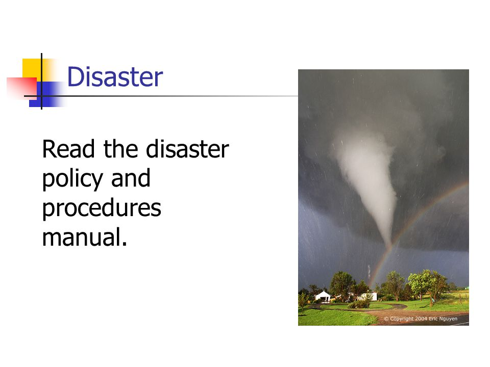 Disaster Read the disaster policy and procedures manual.
