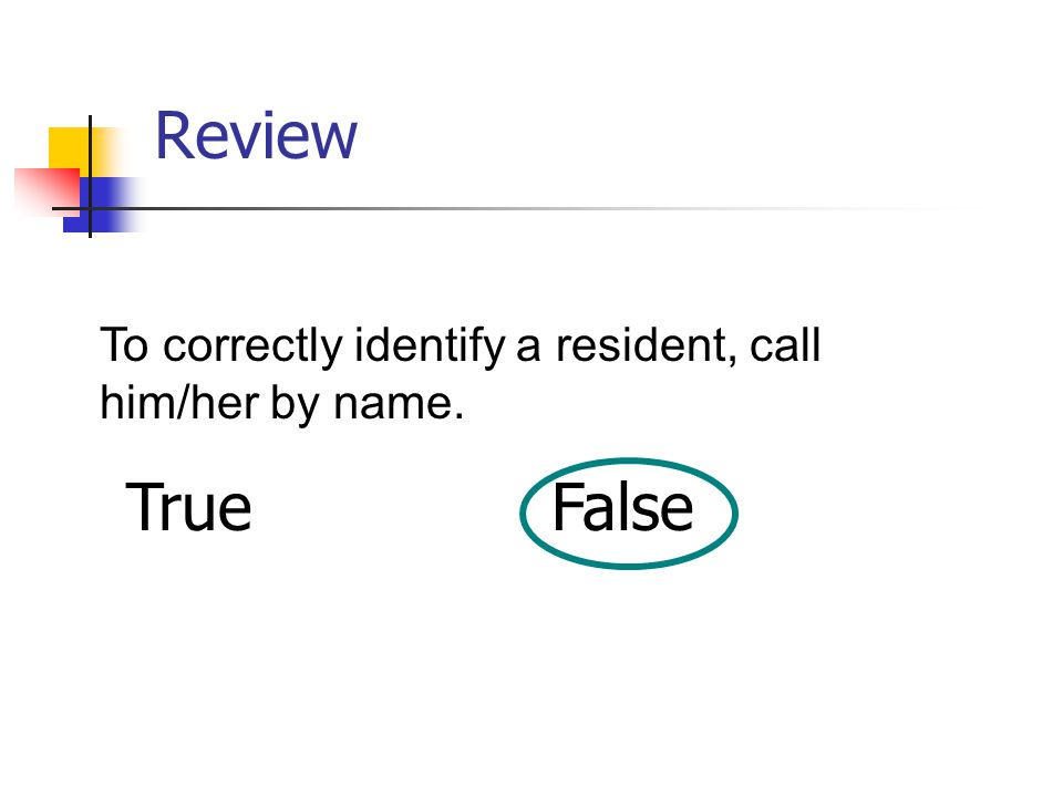 Review To correctly identify a resident, call him/her by name. TrueFalse