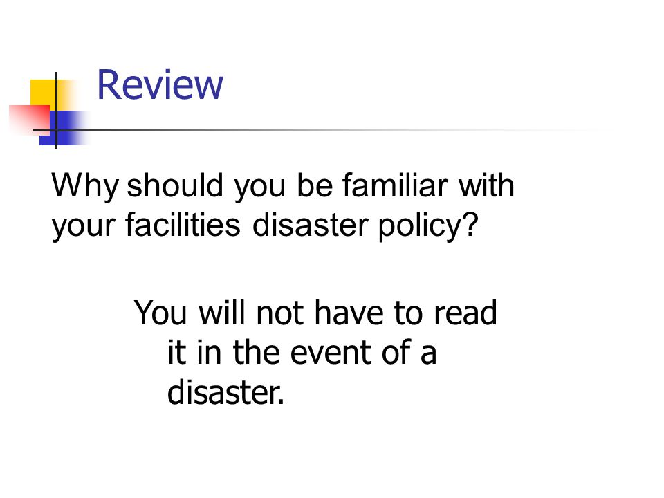 Review Why should you be familiar with your facilities disaster policy.