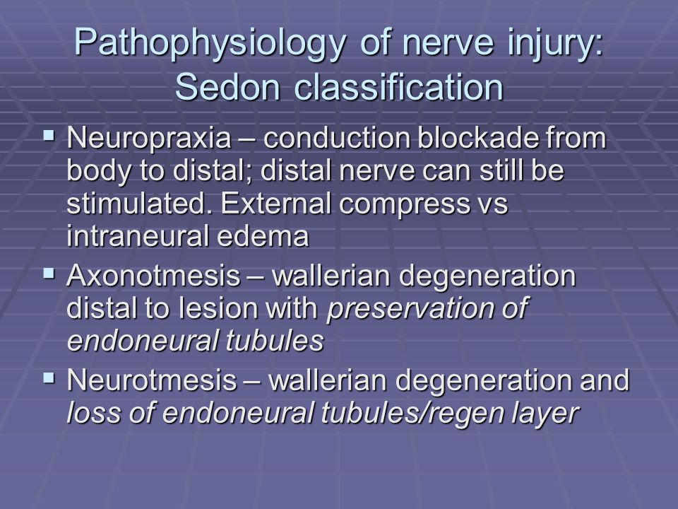 Pathophysiology of nerve injury: Sedon classification  Neuropraxia – conduction blockade from body to distal; distal nerve can still be stimulated.