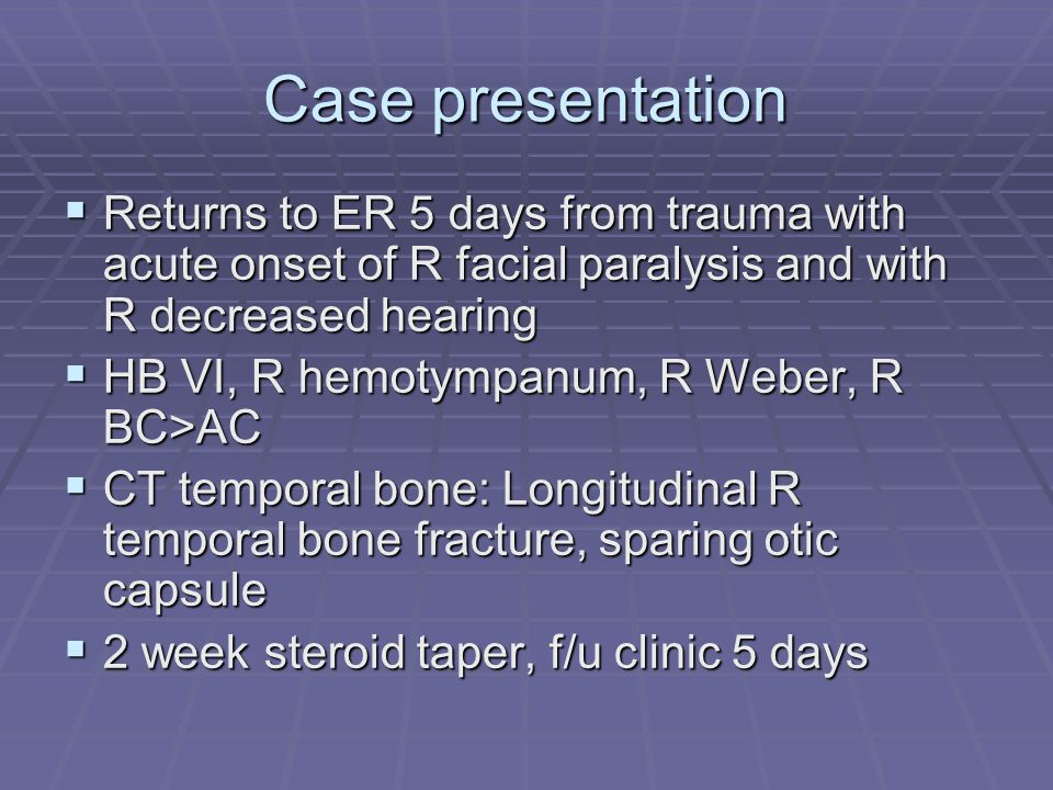 Case presentation  Returns to ER 5 days from trauma with acute onset of R facial paralysis and with R decreased hearing  HB VI, R hemotympanum, R Weber, R BC>AC  CT temporal bone: Longitudinal R temporal bone fracture, sparing otic capsule  2 week steroid taper, f/u clinic 5 days