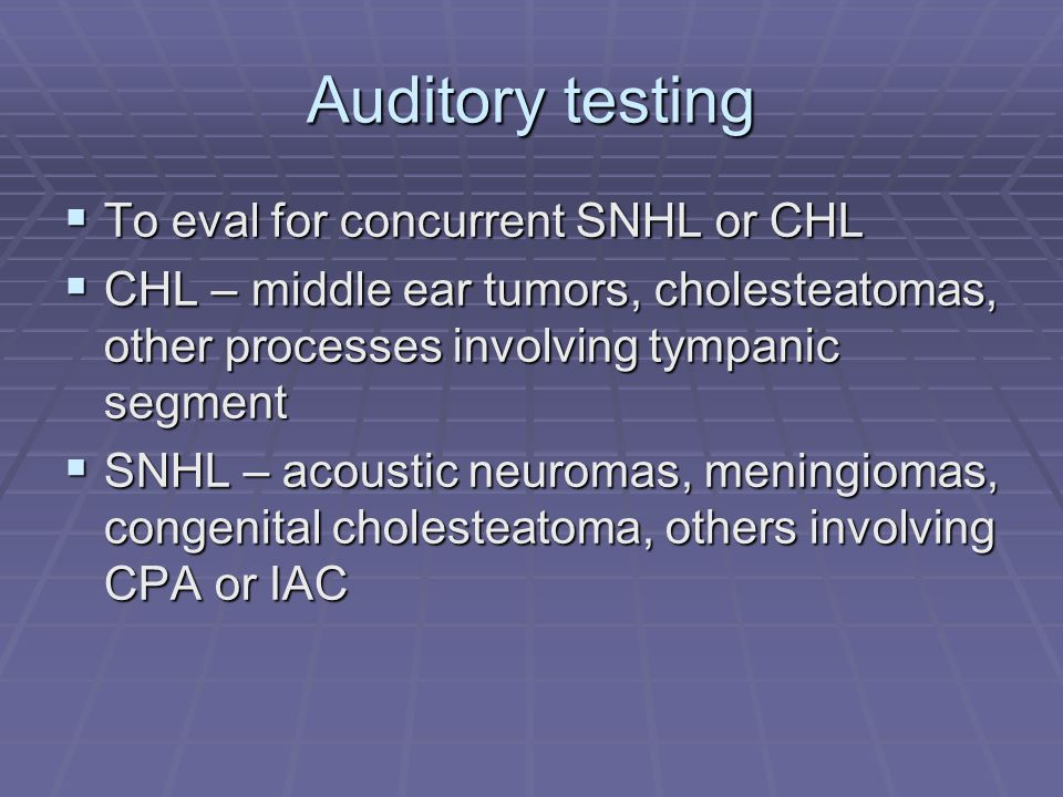 Auditory testing  To eval for concurrent SNHL or CHL  CHL – middle ear tumors, cholesteatomas, other processes involving tympanic segment  SNHL – acoustic neuromas, meningiomas, congenital cholesteatoma, others involving CPA or IAC