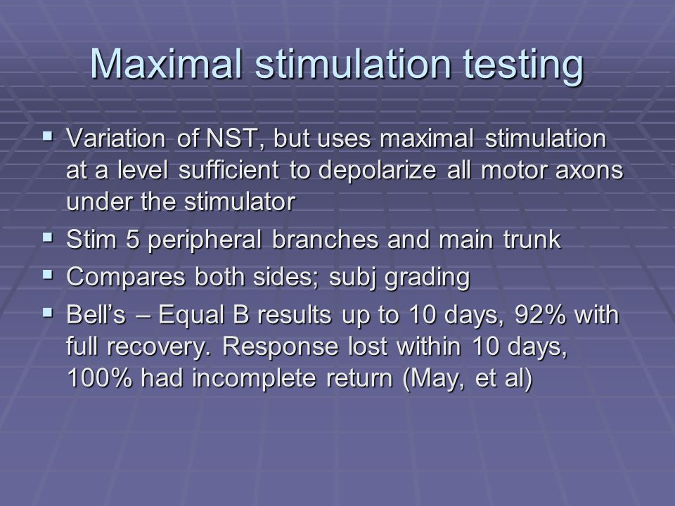 Maximal stimulation testing  Variation of NST, but uses maximal stimulation at a level sufficient to depolarize all motor axons under the stimulator  Stim 5 peripheral branches and main trunk  Compares both sides; subj grading  Bell's – Equal B results up to 10 days, 92% with full recovery.