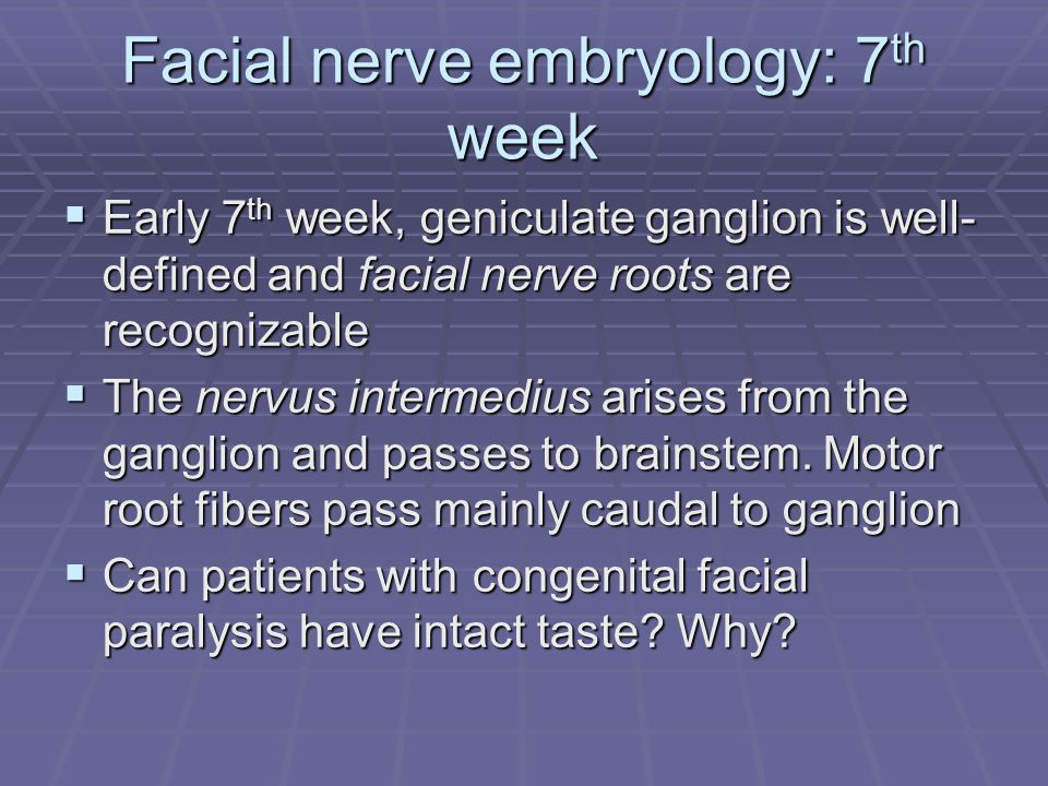 Facial nerve embryology: 7 th week  Early 7 th week, geniculate ganglion is well- defined and facial nerve roots are recognizable  The nervus intermedius arises from the ganglion and passes to brainstem.