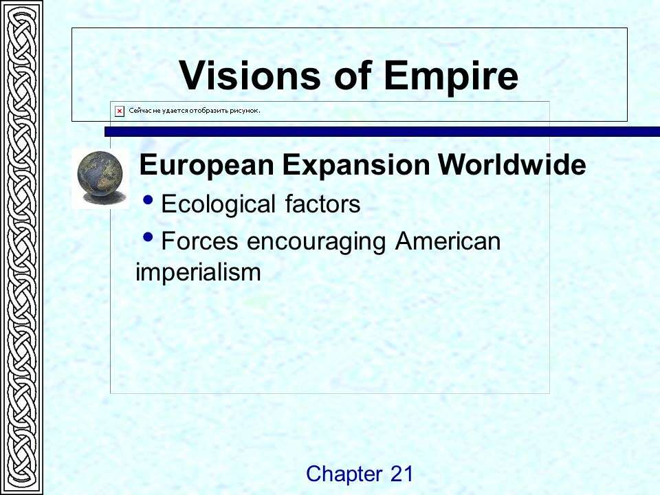 Visions of Empire European Expansion Worldwide  Ecological factors  Forces encouraging American imperialism Chapter 21
